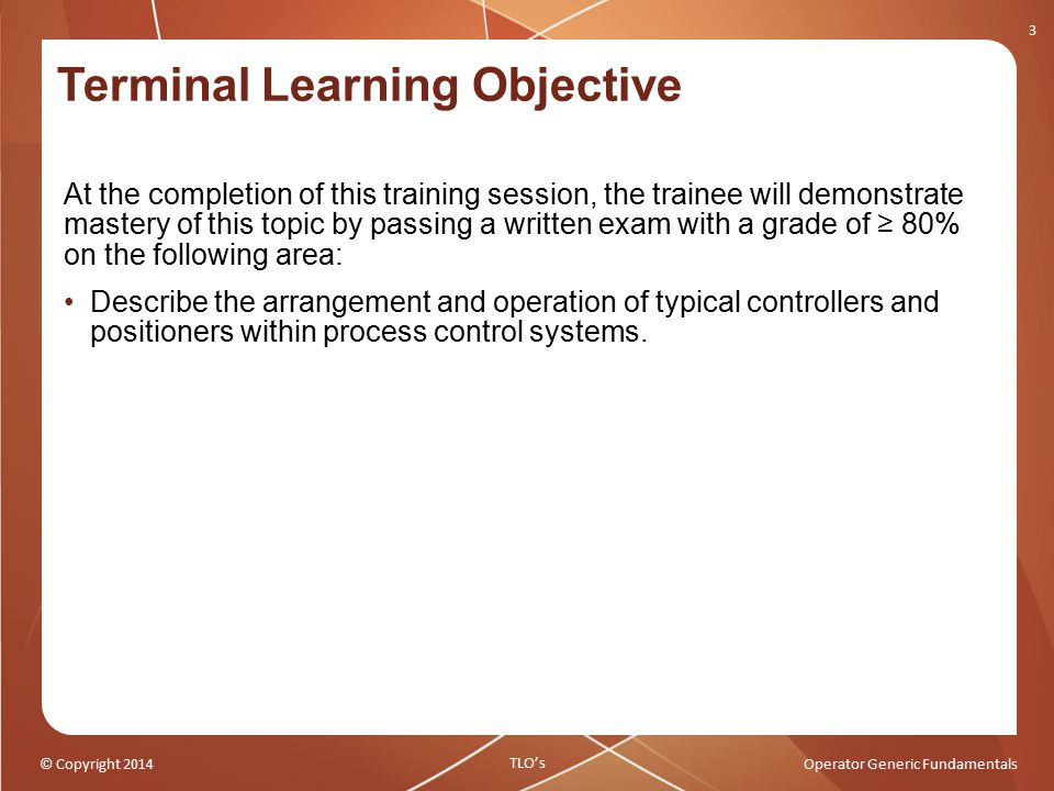© Copyright 2014Operator Generic Fundamentals Terminal Learning Objective At the completion of this training session, the trainee will demonstrate mas