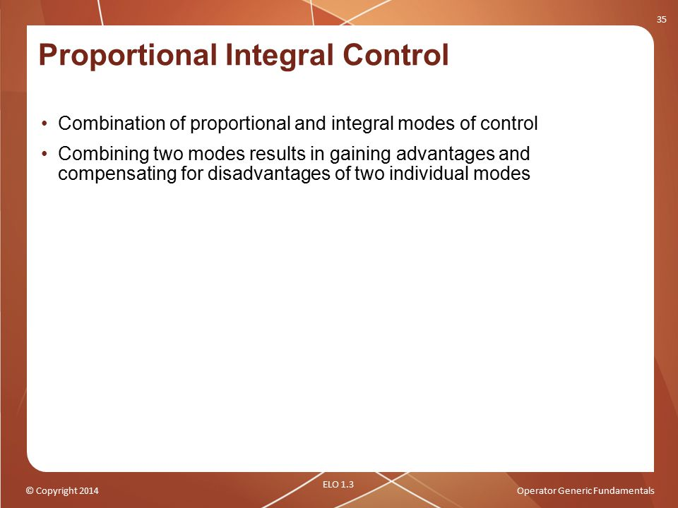 © Copyright 2014Operator Generic Fundamentals Combination of proportional and integral modes of control Combining two modes results in gaining advanta