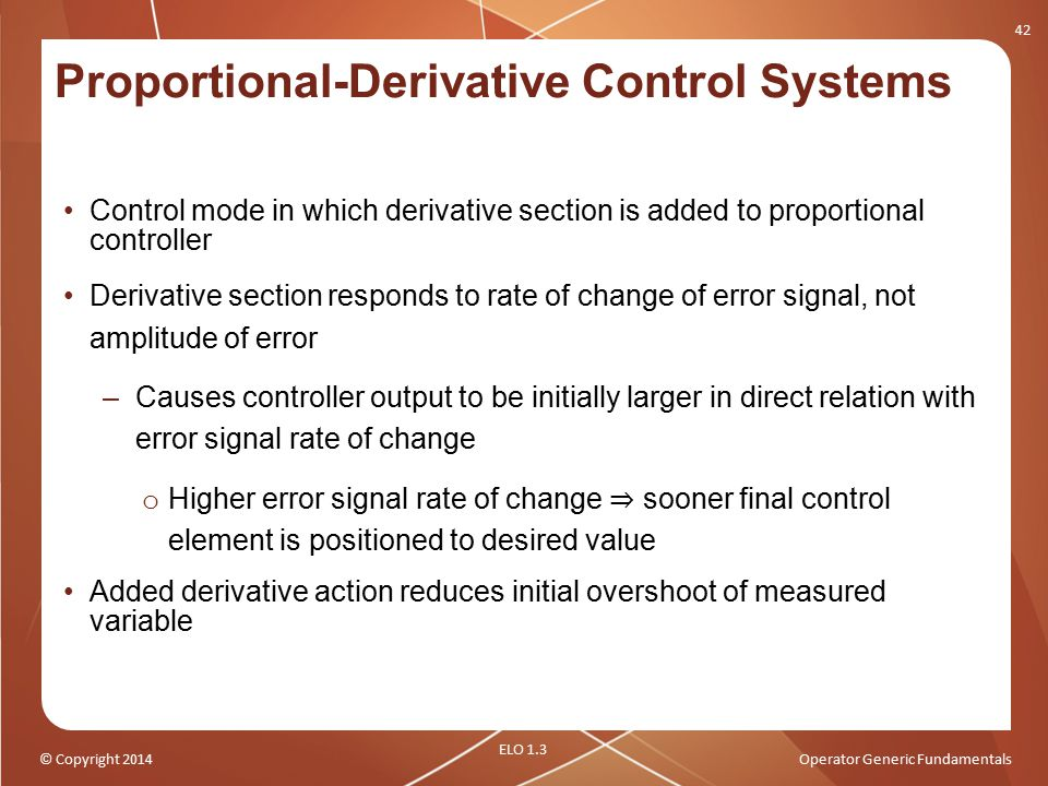 © Copyright 2014Operator Generic Fundamentals Proportional-Derivative Control Systems Control mode in which derivative section is added to proportiona