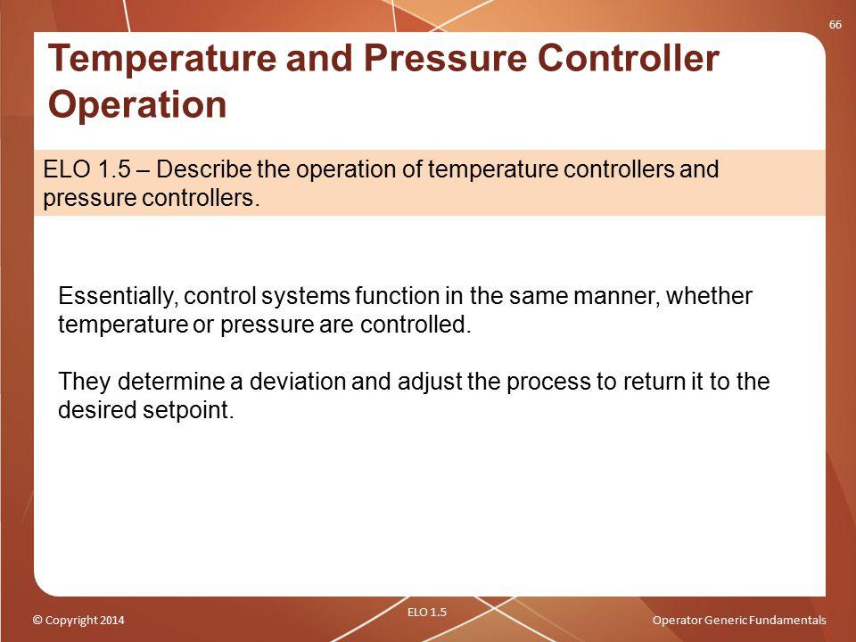 © Copyright 2014Operator Generic Fundamentals 66 ELO 1.5 – Describe the operation of temperature controllers and pressure controllers. Temperature and