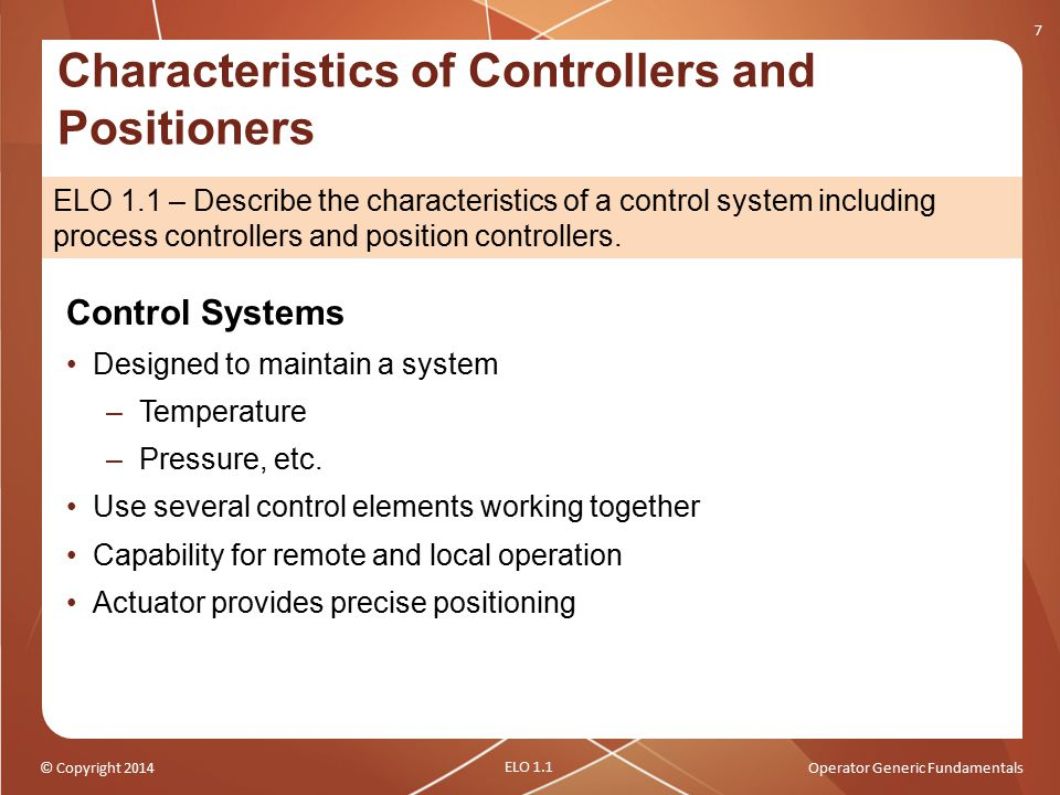 © Copyright 2014Operator Generic Fundamentals Characteristics of Controllers and Positioners 7 ELO 1.1 – Describe the characteristics of a control sys