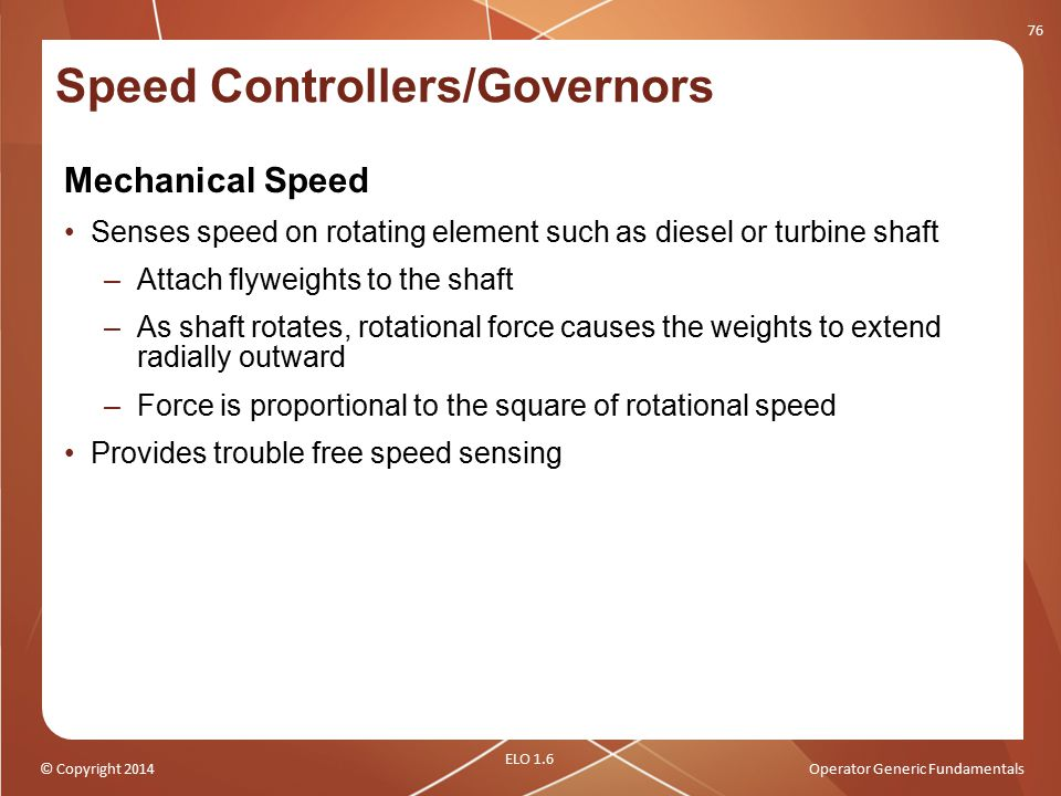 © Copyright 2014Operator Generic Fundamentals Mechanical Speed Senses speed on rotating element such as diesel or turbine shaft –Attach flyweights to