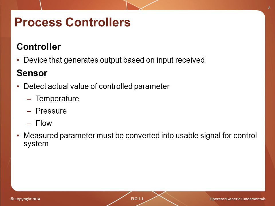 © Copyright 2014Operator Generic Fundamentals Process Controllers Controller Device that generates output based on input received Sensor Detect actual