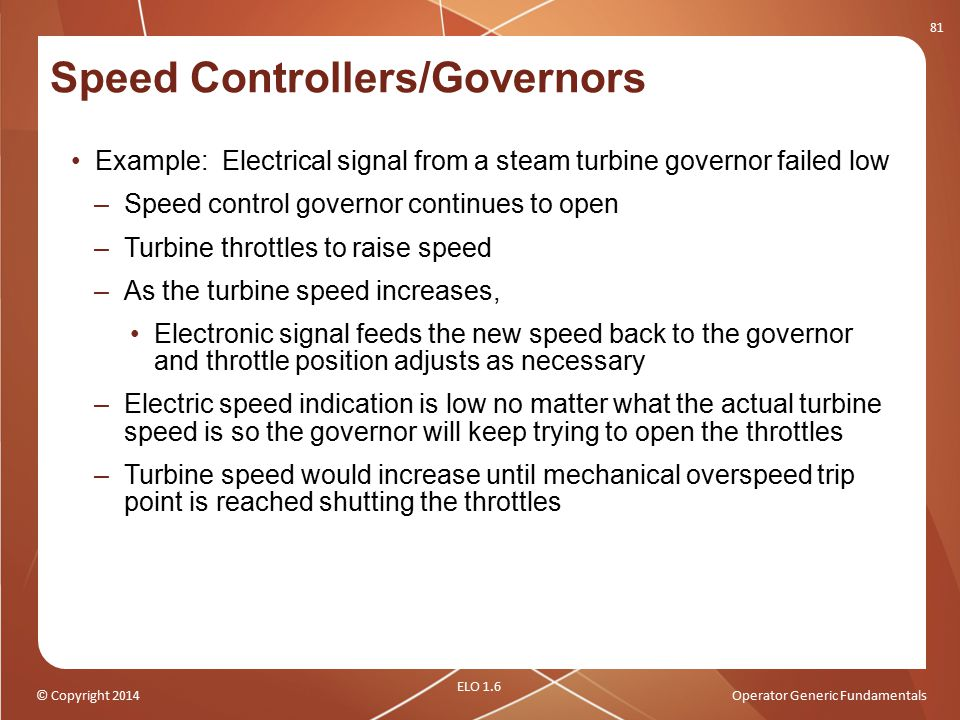 © Copyright 2014Operator Generic Fundamentals Speed Controllers/Governors Example: Electrical signal from a steam turbine governor failed low –Speed c