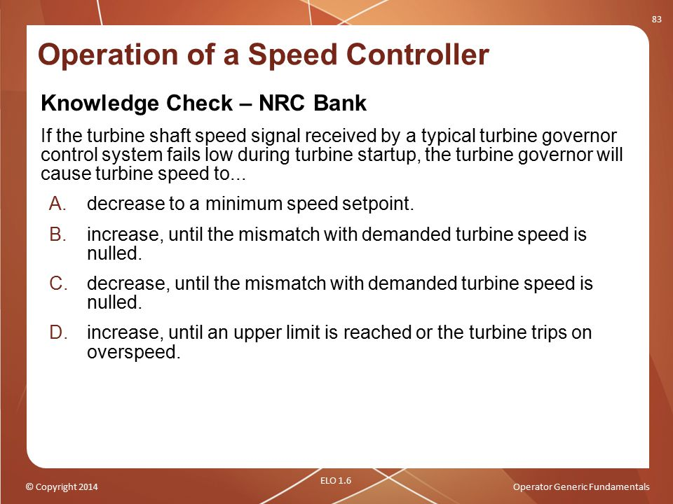 © Copyright 2014Operator Generic Fundamentals Knowledge Check – NRC Bank If the turbine shaft speed signal received by a typical turbine governor cont
