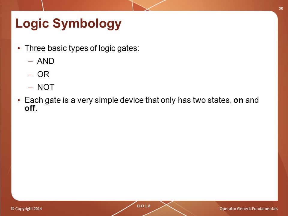 © Copyright 2014Operator Generic Fundamentals Logic Symbology Three basic types of logic gates: –AND –OR –NOT Each gate is a very simple device that o
