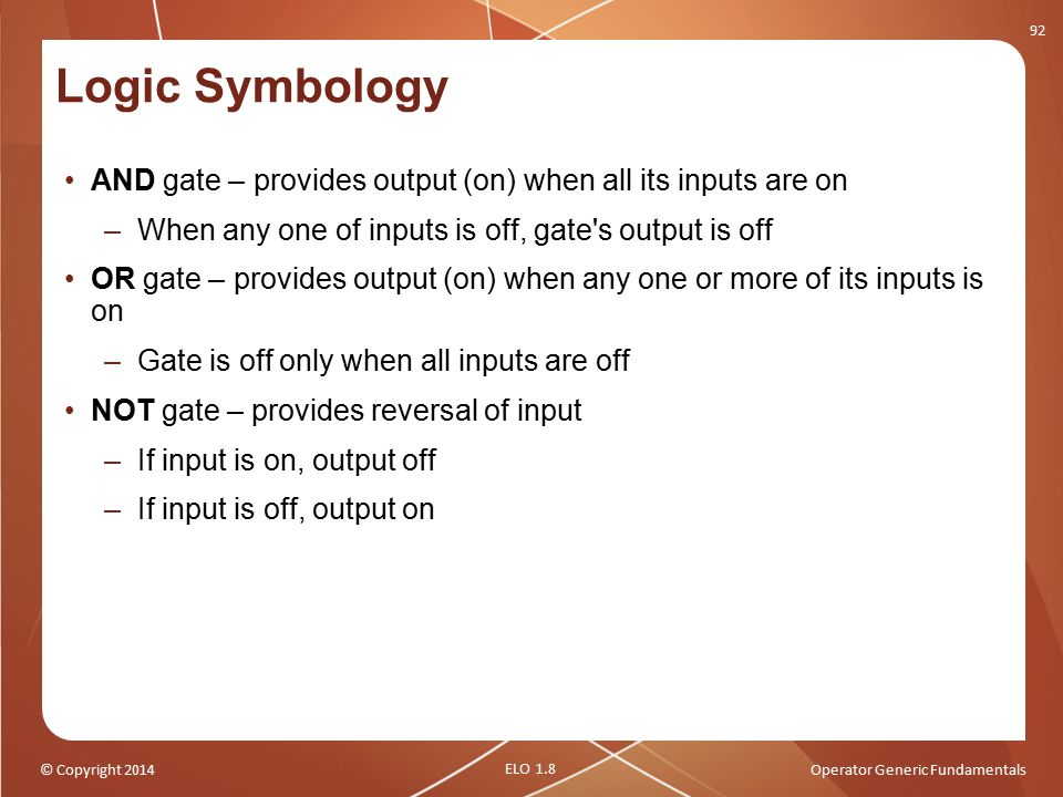 © Copyright 2014Operator Generic Fundamentals Logic Symbology AND gate – provides output (on) when all its inputs are on –When any one of inputs is of