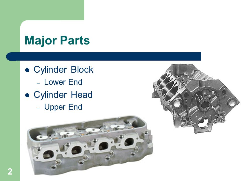 2 Major Parts Cylinder Block – Lower End Cylinder Head – Upper End
