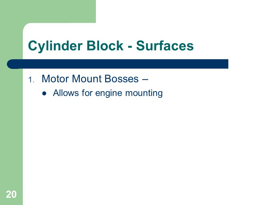 20 Cylinder Block - Surfaces 1. Motor Mount Bosses – Allows for engine mounting