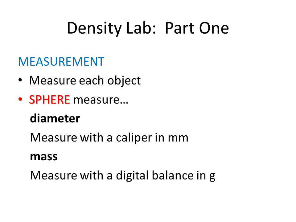 Density Lab: Part One MEASUREMENT Measure each object SPHERE SPHERE measure… diameter Measure with a caliper in mm mass Measure with a digital balance
