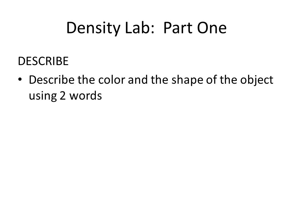 Density Lab: Part One DESCRIBE Describe the color and the shape of the object using 2 words