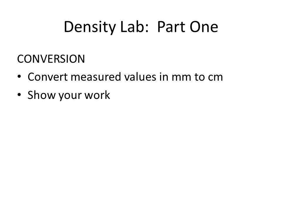 Density Lab: Part One CONVERSION Convert measured values in mm to cm Show your work