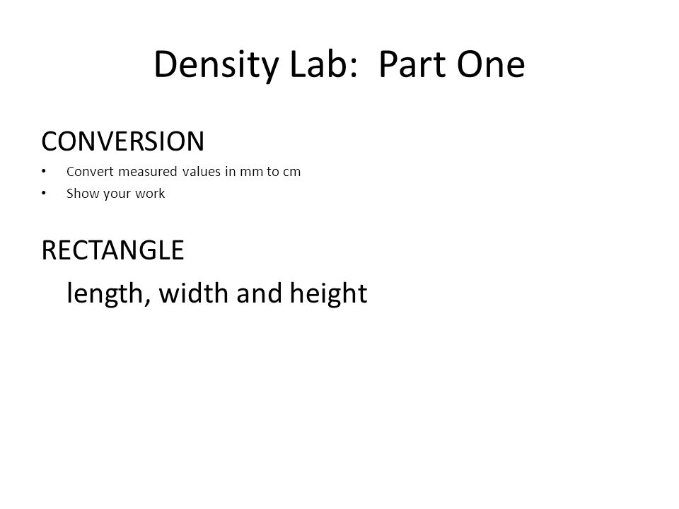 Density Lab: Part One CONVERSION Convert measured values in mm to cm Show your work RECTANGLE length, width and height