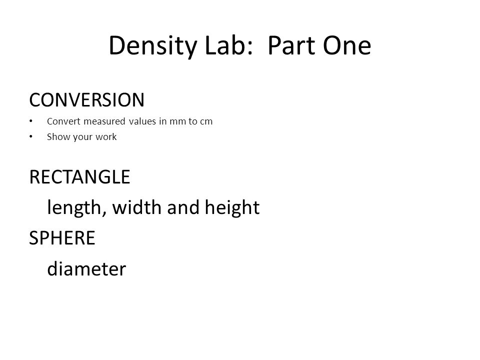 Density Lab: Part One CONVERSION Convert measured values in mm to cm Show your work RECTANGLE length, width and height SPHERE diameter