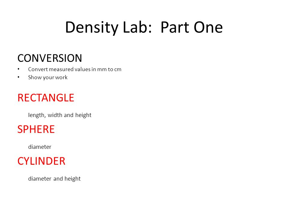 Density Lab: Part One CONVERSION Convert measured values in mm to cm Show your work RECTANGLE length, width and height SPHERE diameter CYLINDER diamet