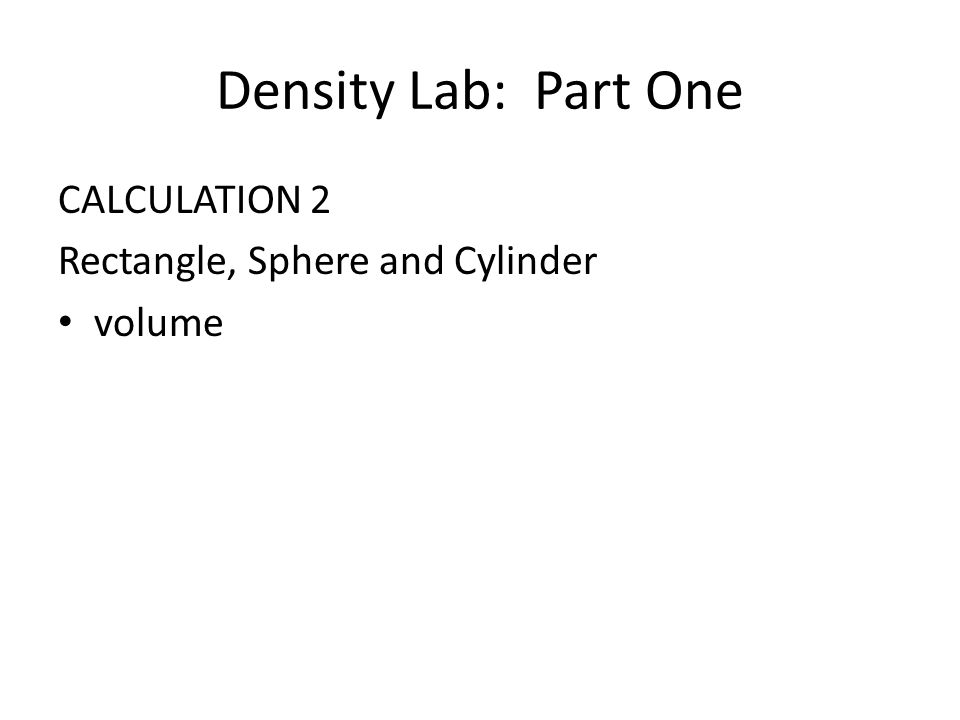 Density Lab: Part One CALCULATION 2 Rectangle, Sphere and Cylinder volume