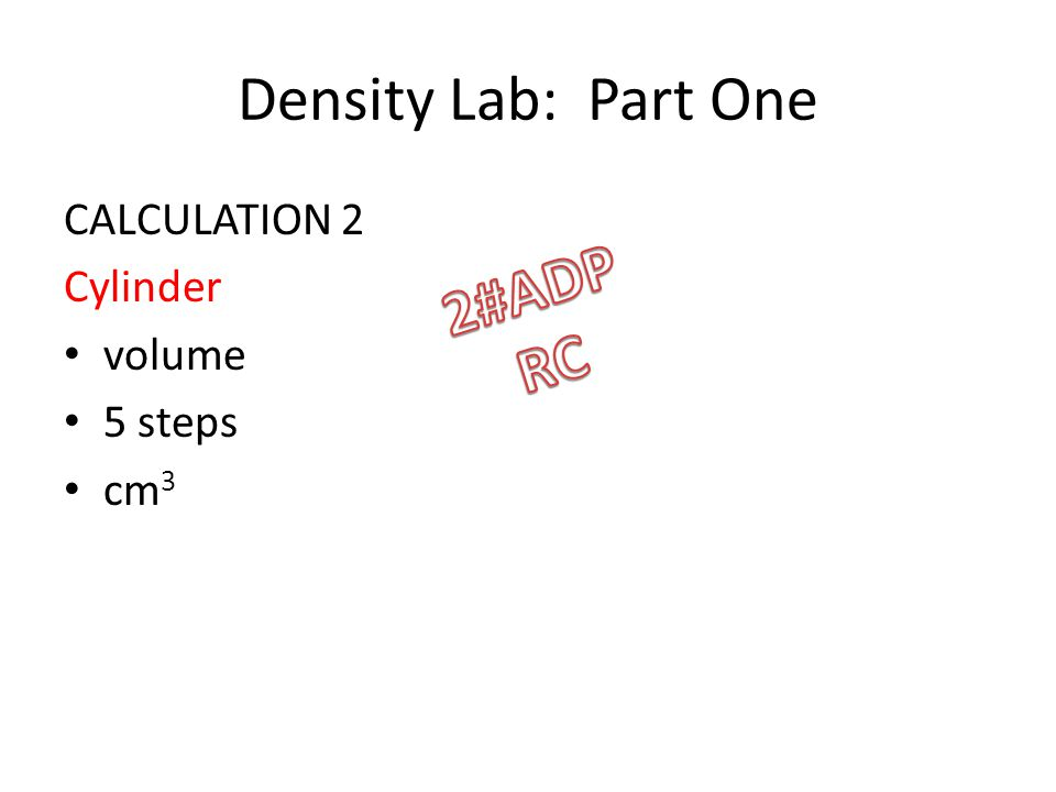 Density Lab: Part One CALCULATION 2 Cylinder volume 5 steps cm 3