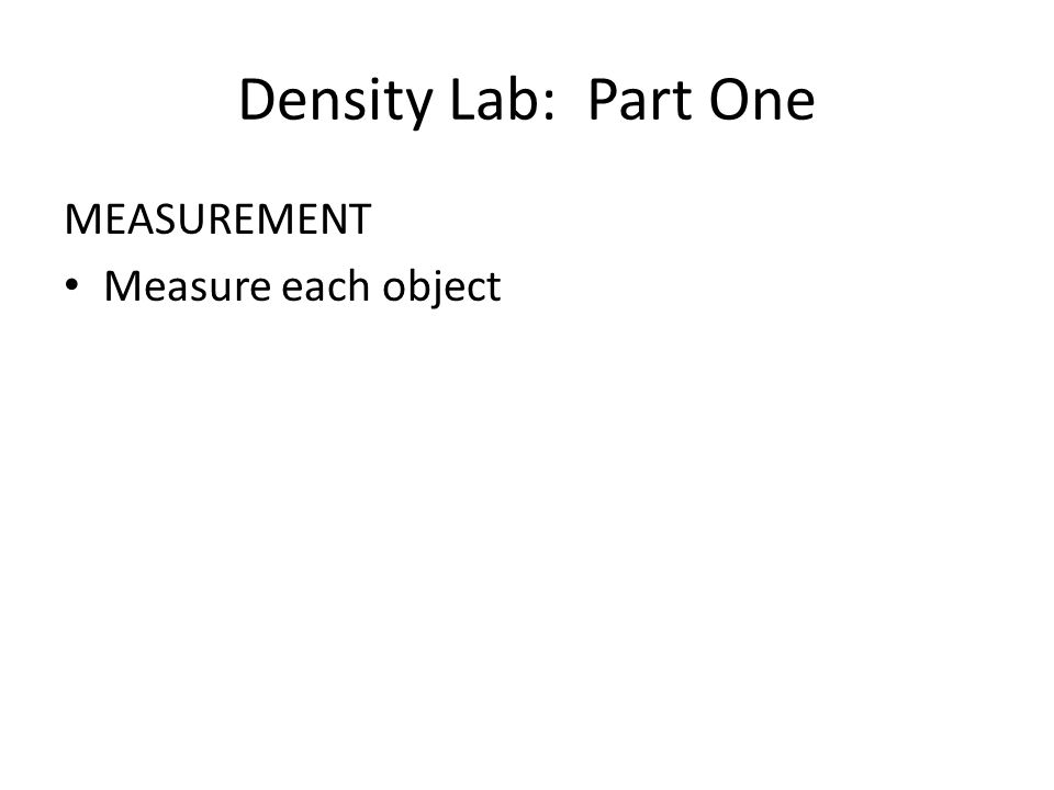 Density Lab: Part One MEASUREMENT Measure each object