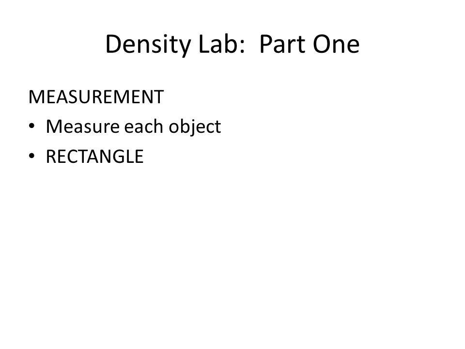 Density Lab: Part One MEASUREMENT Measure each object RECTANGLE