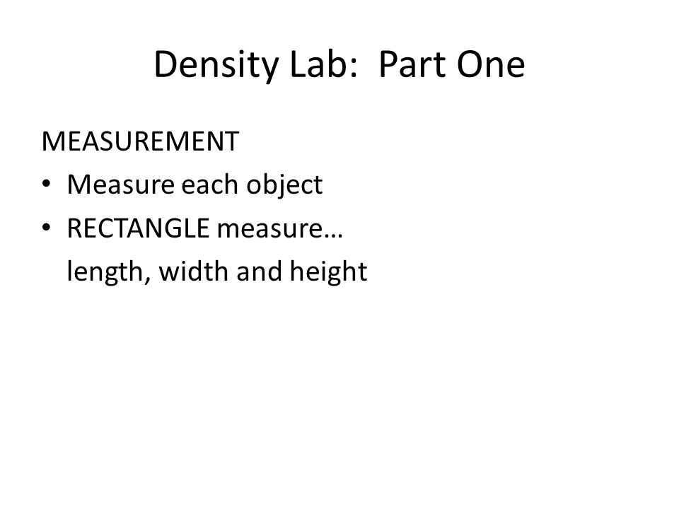Density Lab: Part One MEASUREMENT Measure each object RECTANGLE measure… length, width and height