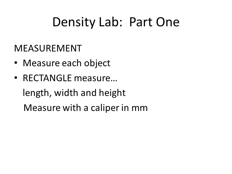 Density Lab: Part One MEASUREMENT Measure each object RECTANGLE measure… length, width and height Measure with a caliper in mm