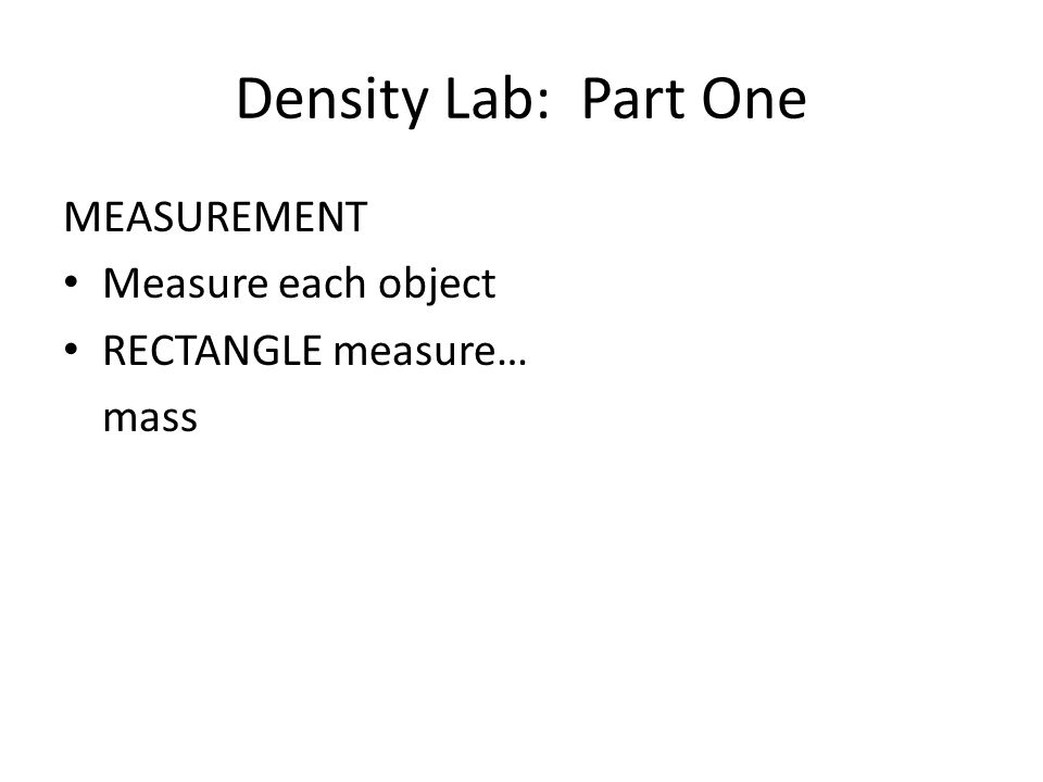 Density Lab: Part One MEASUREMENT Measure each object RECTANGLE measure… mass