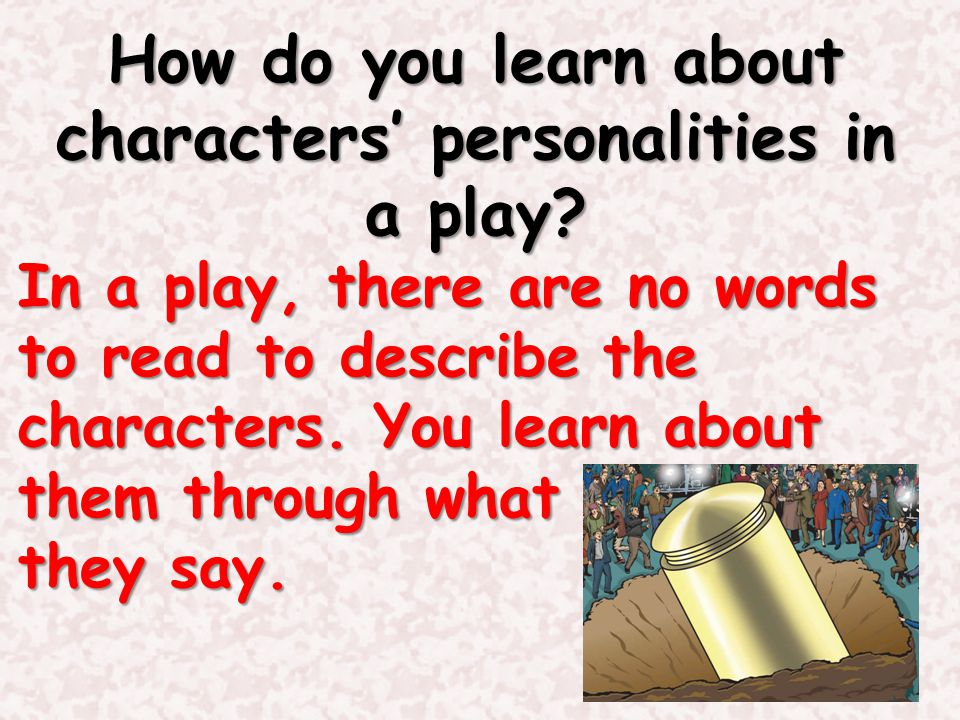 How do you learn about characters' personalities in a play? In a play, there are no words to read to describe the characters. You learn about them thr