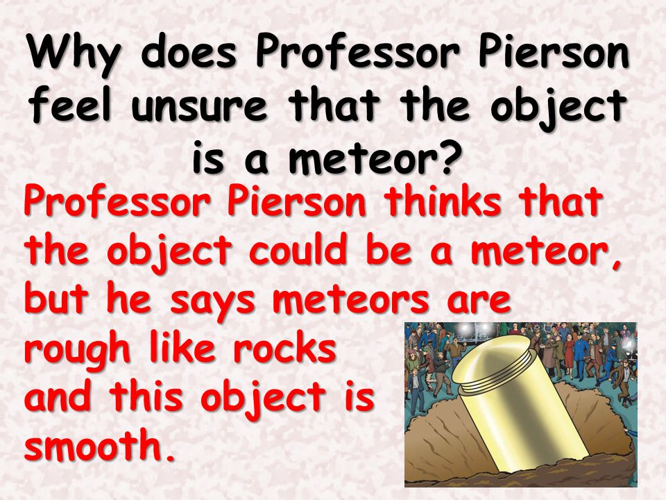 Why does Professor Pierson feel unsure that the object is a meteor? Professor Pierson thinks that the object could be a meteor, but he says meteors ar