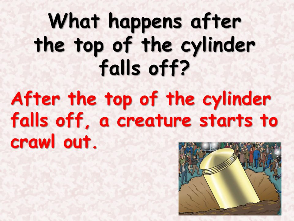 What happens after the top of the cylinder falls off? After the top of the cylinder falls off, a creature starts to crawl out.