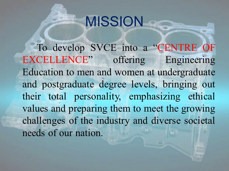 MISSION To develop SVCE into a CENTRE OF EXCELLENCE offering Engineering Education to men and women at undergraduate and postgraduate degree levels, bringing out their total personality, emphasizing ethical values and preparing them to meet the growing challenges of the industry and diverse societal needs of our nation.