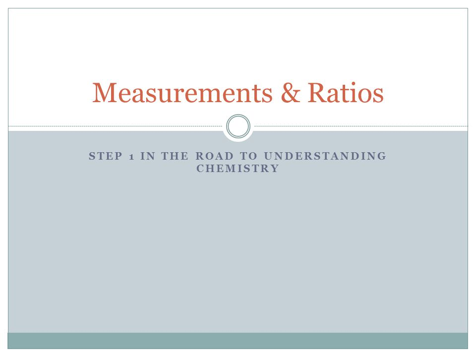 STEP 1 IN THE ROAD TO UNDERSTANDING CHEMISTRY Measurements & Ratios