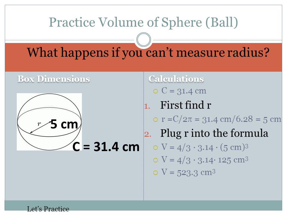 Calculations  C = 31.4 cm 1. First find r  r =C/2  = 31.4 cm/6.28 = 5 cm 2. Plug r into the formula  V = 4/3 · 3.14 · (5 cm) 3  V = 4/3 · 3.14· 1