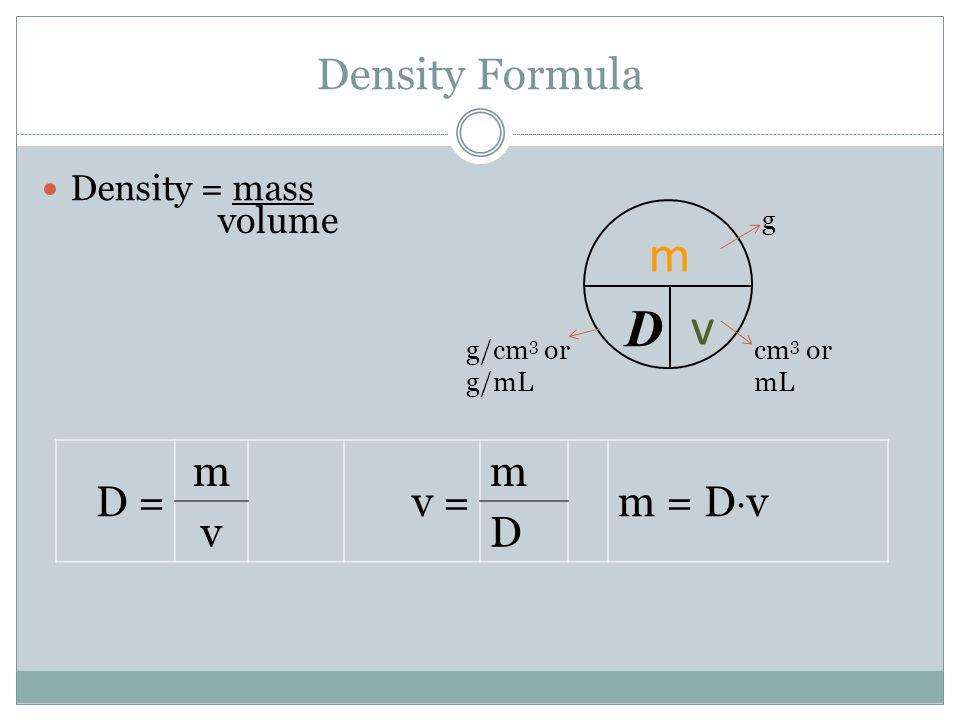 Density Formula Density = mass volume D = m v = m m = D  v v D m D v g cm 3 or mL g/cm 3 or g/mL