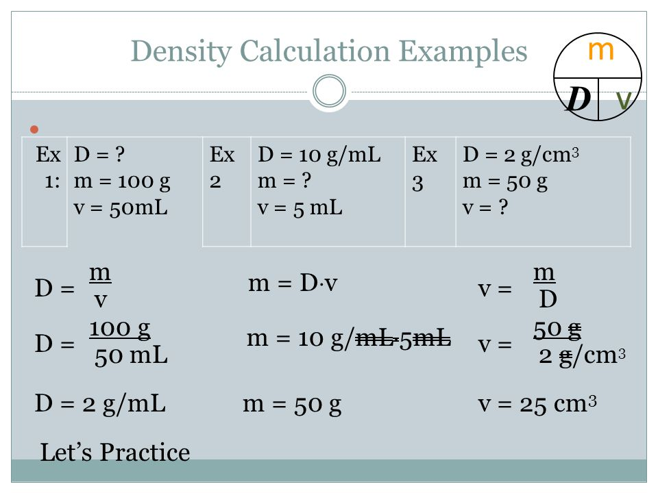 Density Calculation Examples Ex 1: D = . m = 100 g v = 50mL Ex 2 D = 10 g/mL m = .