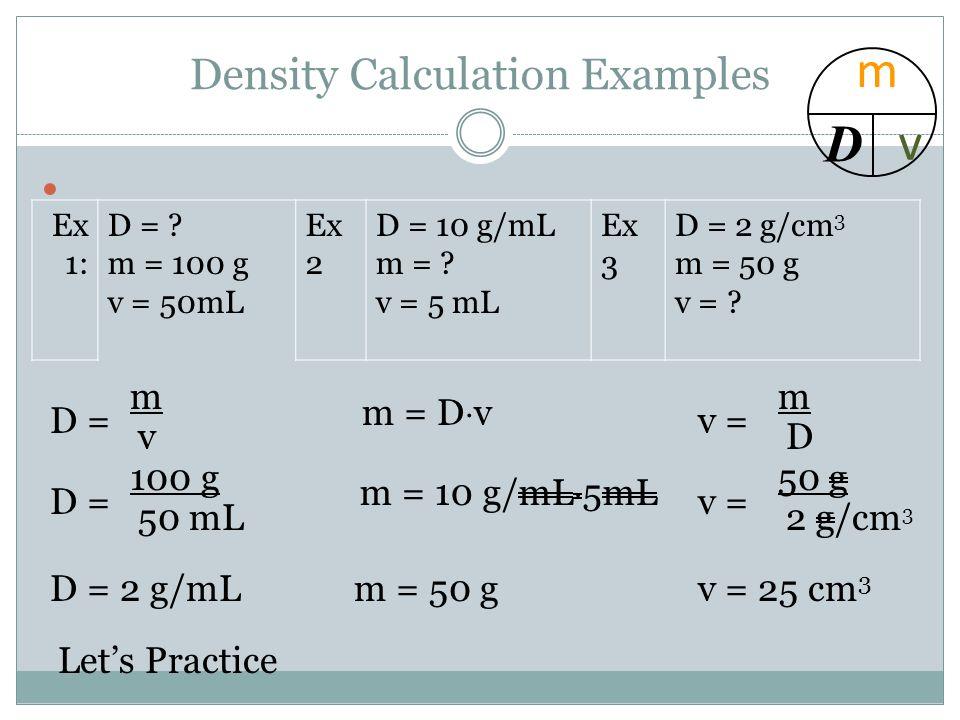 Density Calculation Examples Ex 1: D = ? m = 100 g v = 50mL Ex 2 D = 10 g/mL m = ? v = 5 mL Ex 3 D = 2 g/cm 3 m = 50 g v = ? D = m v 100 g 50 mL D = 2