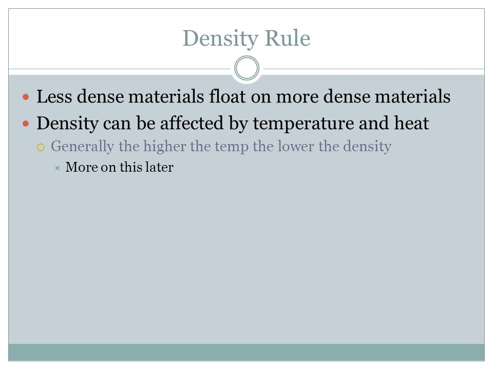 Density Rule Less dense materials float on more dense materials Density can be affected by temperature and heat  Generally the higher the temp the lower the density  More on this later
