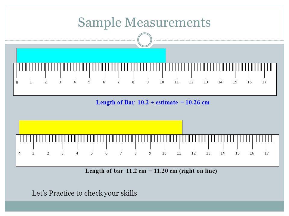 Sample Measurements Length of bar 11.2 cm = 11.20 cm (right on line) Length of Bar 10.2 + estimate = 10.26 cm cm 1234567891011121314151617 0 cm 123456