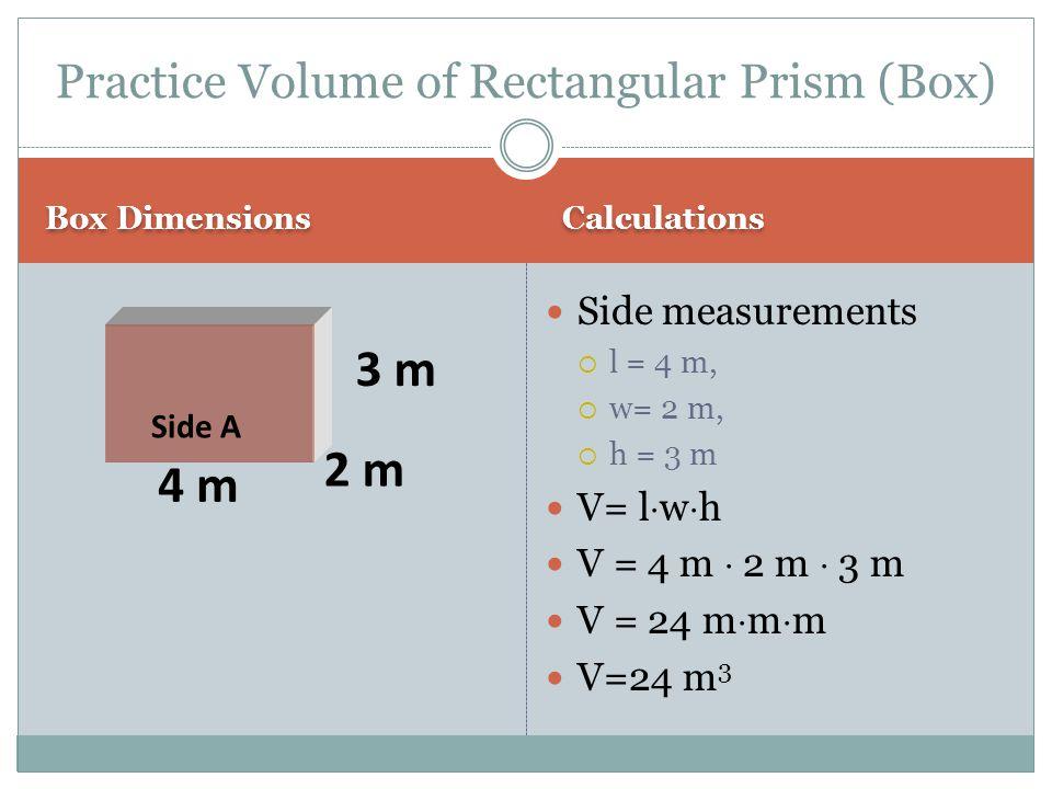 Box Dimensions Calculations Side measurements  l = 4 m,  w= 2 m,  h = 3 m V= l  w  h V = 4 m  2 m  3 m V = 24 m  m  m V=24 m 3 Practice Volum