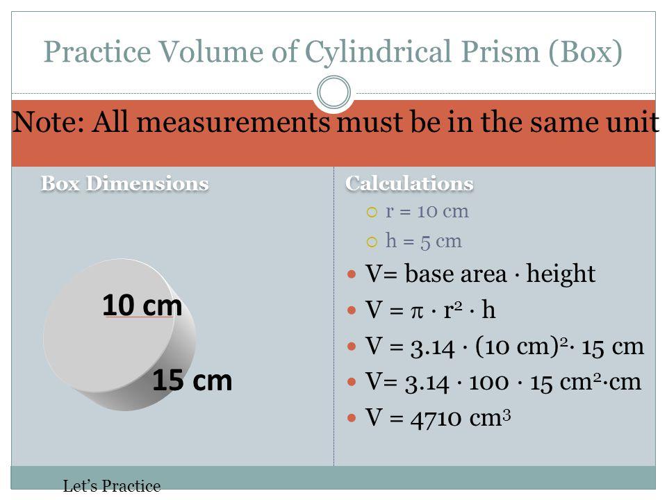 Calculations  r = 10 cm  h = 5 cm V= base area · height V =  · r 2 · h V = 3.14 · (10 cm) 2 · 15 cm V= 3.14 · 100 · 15 cm 2 ·cm V = 4710 cm 3 Practice Volume of Cylindrical Prism (Box) Note: All measurements must be in the same unit Let's Practice Box Dimensions 10 cm 15 cm