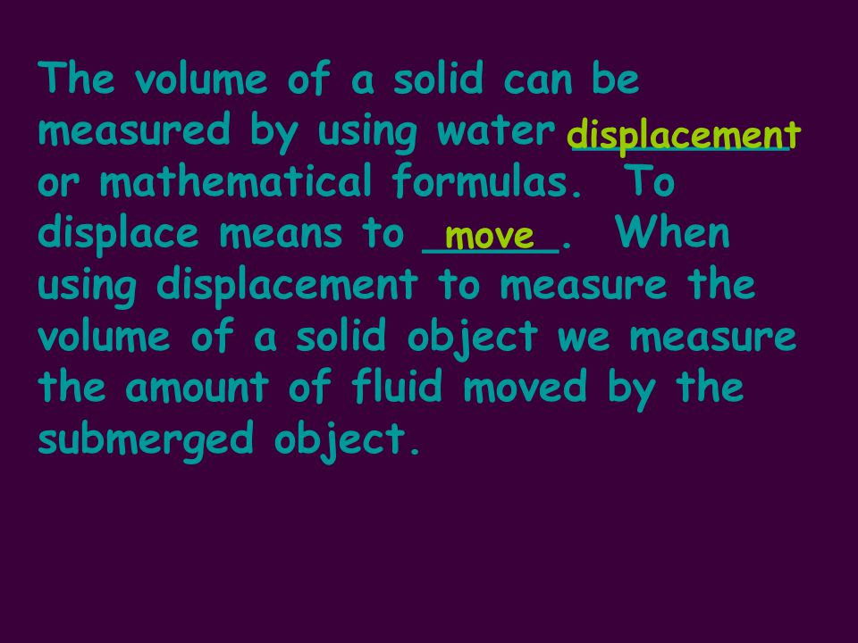 The volume of a solid can be measured by using water ________ or mathematical formulas.