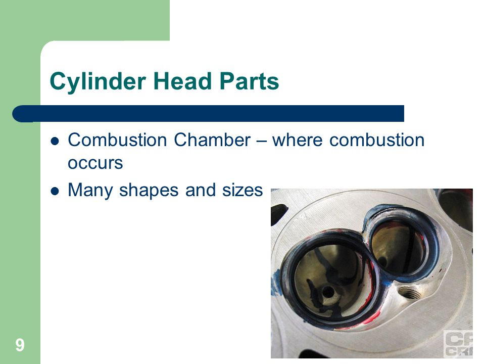 9 Cylinder Head Parts Combustion Chamber – where combustion occurs Many shapes and sizes