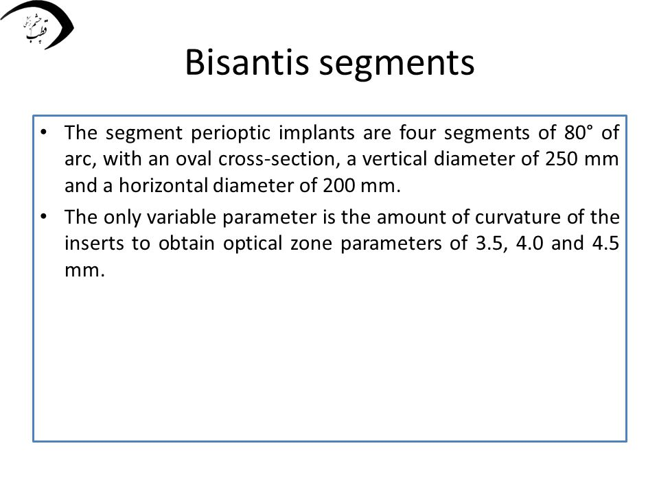 Bisantis segments The segment perioptic implants are four segments of 80° of arc, with an oval cross-section, a vertical diameter of 250 mm and a hori