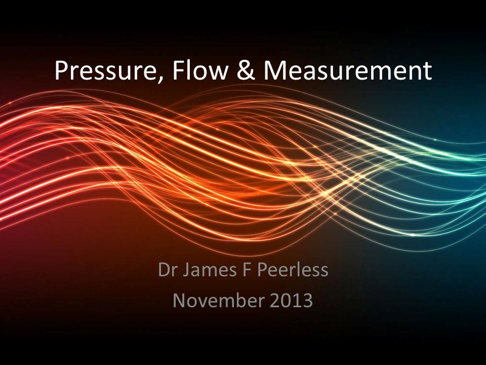 Pressure, Flow & Measurement Dr James F Peerless November 2013