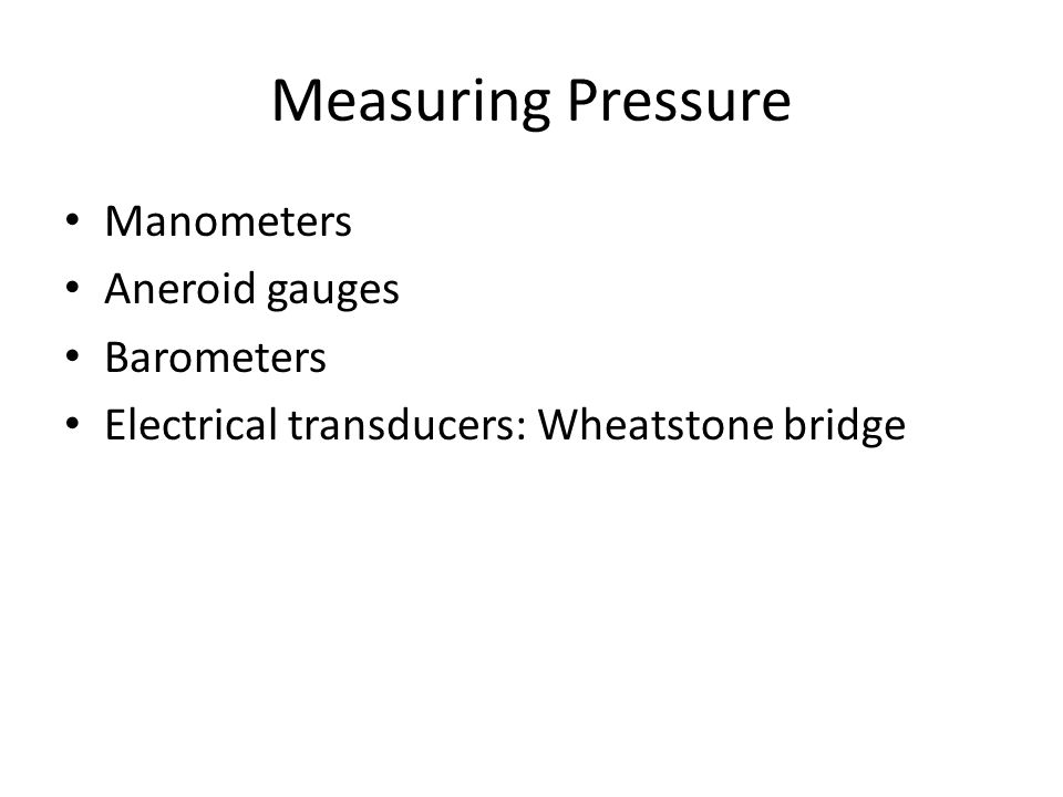 Measuring Pressure Manometers Aneroid gauges Barometers Electrical transducers: Wheatstone bridge