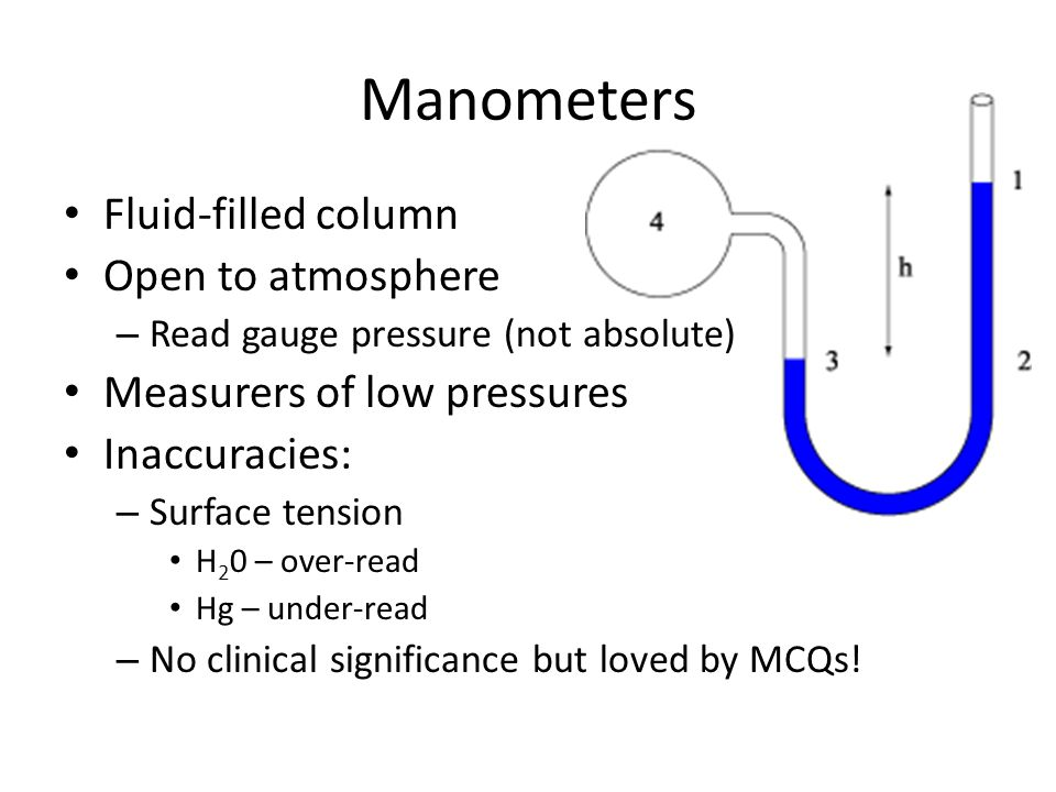 Manometers Fluid-filled column Open to atmosphere – Read gauge pressure (not absolute) Measurers of low pressures Inaccuracies: – Surface tension H 2