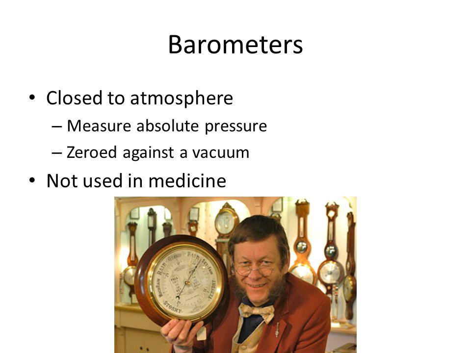 Barometers Closed to atmosphere – Measure absolute pressure – Zeroed against a vacuum Not used in medicine