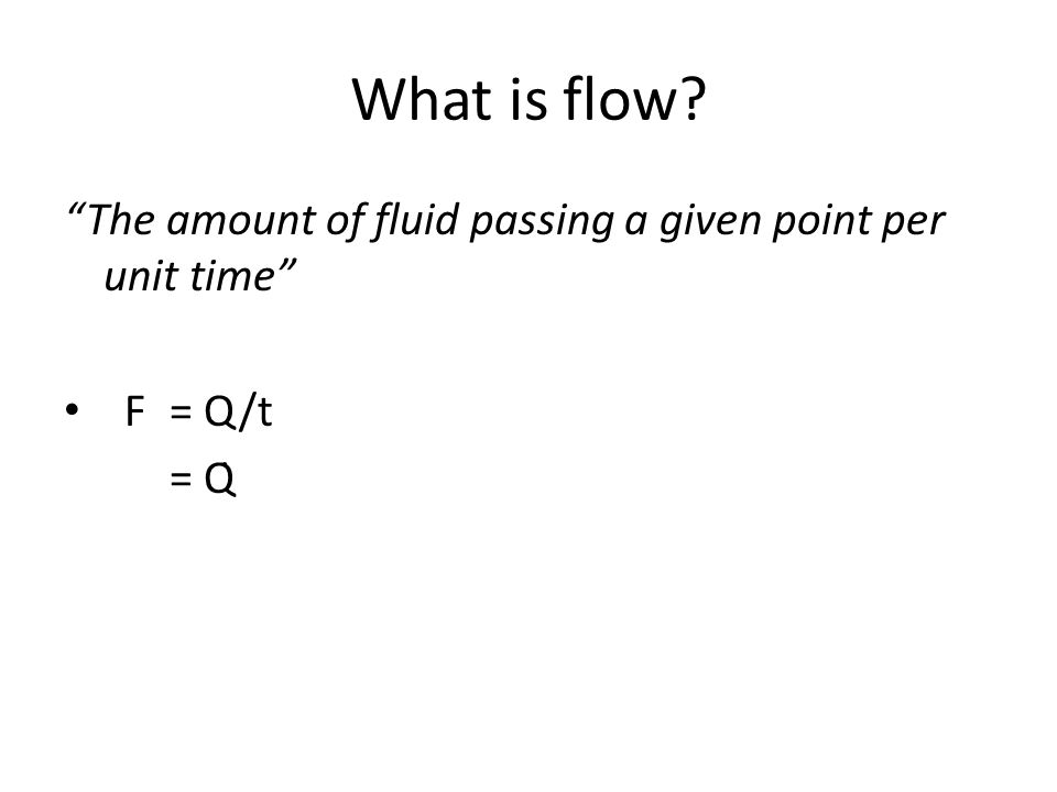 "What is flow? ""The amount of fluid passing a given point per unit time"" F = Q/t = Q̇"