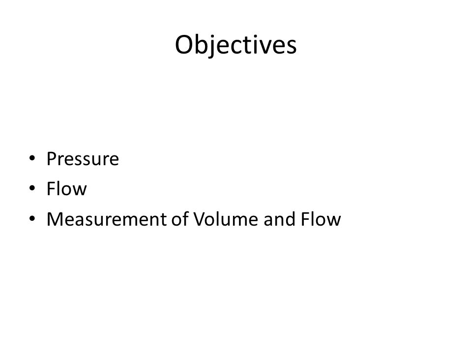 Objectives Pressure Flow Measurement of Volume and Flow