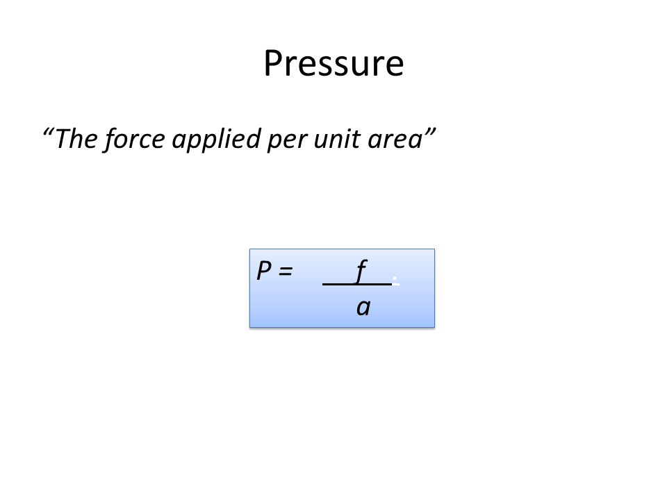 """The force applied per unit area"" P = f. a P = f. a"