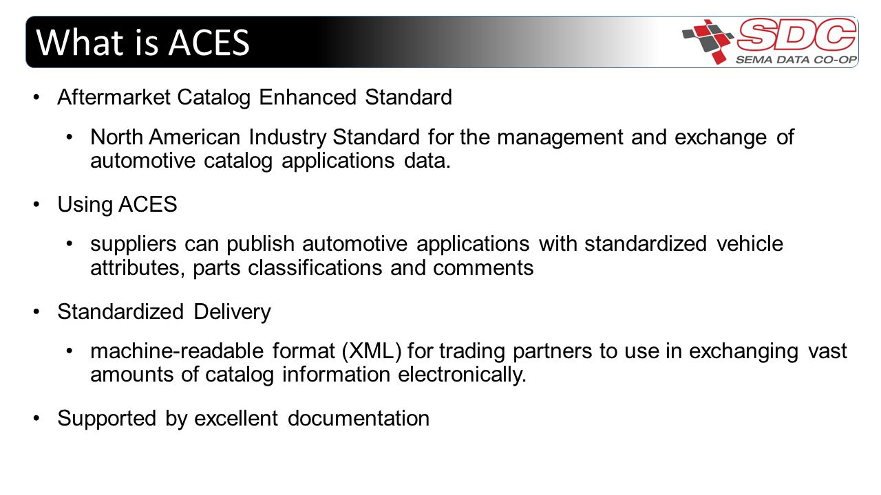 What is ACES Aftermarket Catalog Enhanced Standard North American Industry Standard for the management and exchange of automotive catalog applications data.